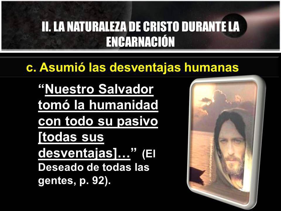 II. LA NATURALEZA DE CRISTO DURANTE LA ENCARNACIÓN Nuestro Salvador tomó la humanidad con todo su pasivo [todas sus desventajas]… (El Deseado de todas