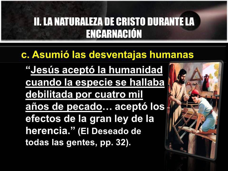 II. LA NATURALEZA DE CRISTO DURANTE LA ENCARNACIÓN Jesús aceptó la humanidad cuando la especie se hallaba debilitada por cuatro mil años de pecado… ac