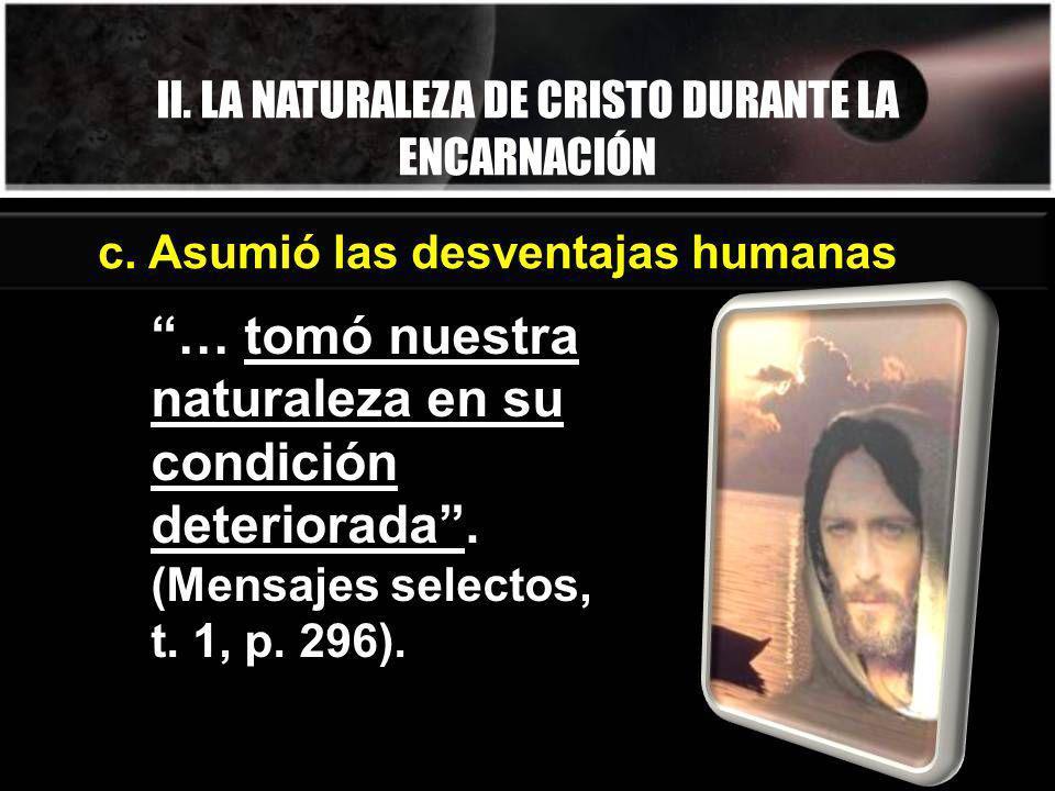 II. LA NATURALEZA DE CRISTO DURANTE LA ENCARNACIÓN … tomó nuestra naturaleza en su condición deteriorada. (Mensajes selectos, t. 1, p. 296). c. Asumió