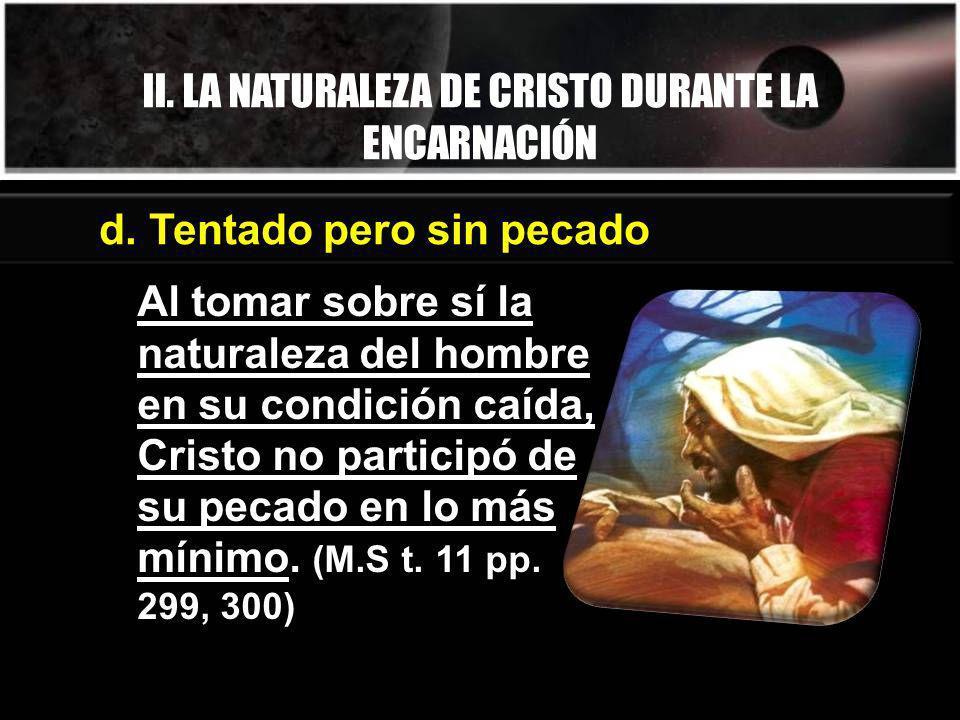 II. LA NATURALEZA DE CRISTO DURANTE LA ENCARNACIÓN Al tomar sobre sí la naturaleza del hombre en su condición caída, Cristo no participó de su pecado