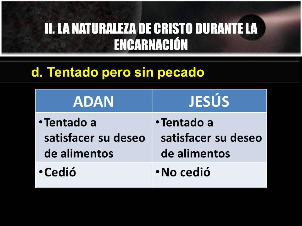 II. LA NATURALEZA DE CRISTO DURANTE LA ENCARNACIÓN d. Tentado pero sin pecado ADANJESÚS Tentado a satisfacer su deseo de alimentos Cedió No cedió