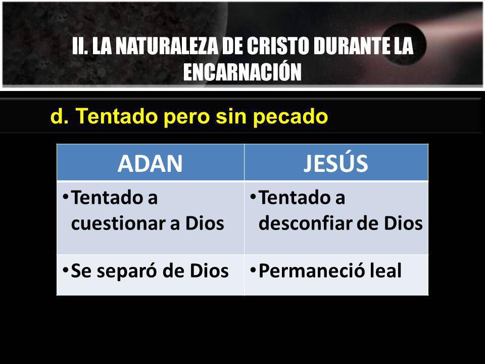 II. LA NATURALEZA DE CRISTO DURANTE LA ENCARNACIÓN d. Tentado pero sin pecado ADANJESÚS Tentado a cuestionar a Dios Tentado a desconfiar de Dios Se se