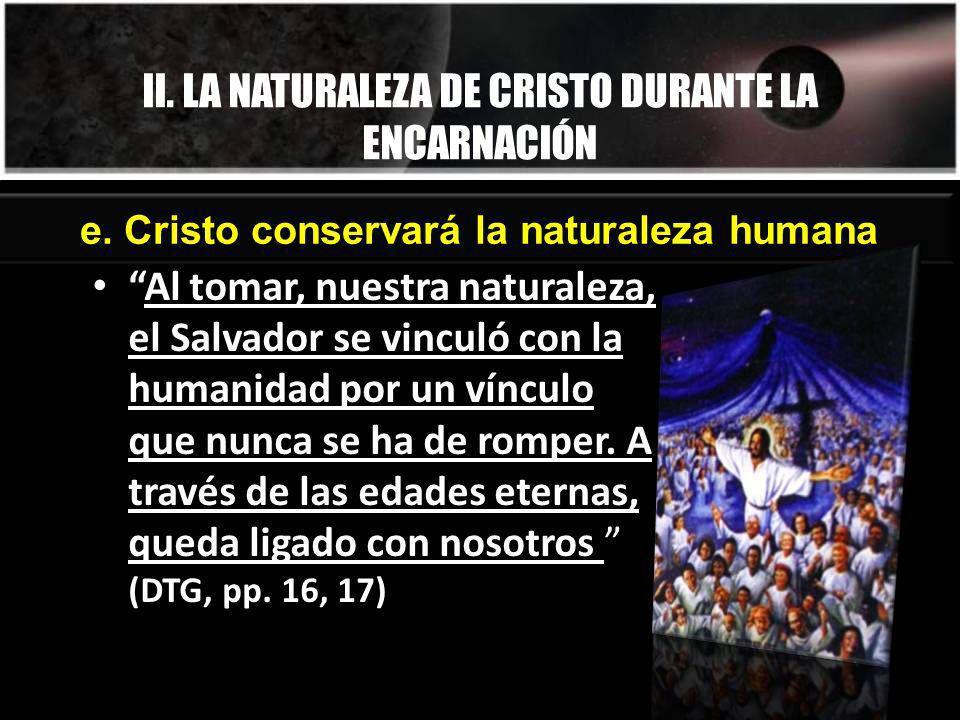 II. LA NATURALEZA DE CRISTO DURANTE LA ENCARNACIÓN e. Cristo conservará la naturaleza humana Al tomar, nuestra naturaleza, el Salvador se vinculó con