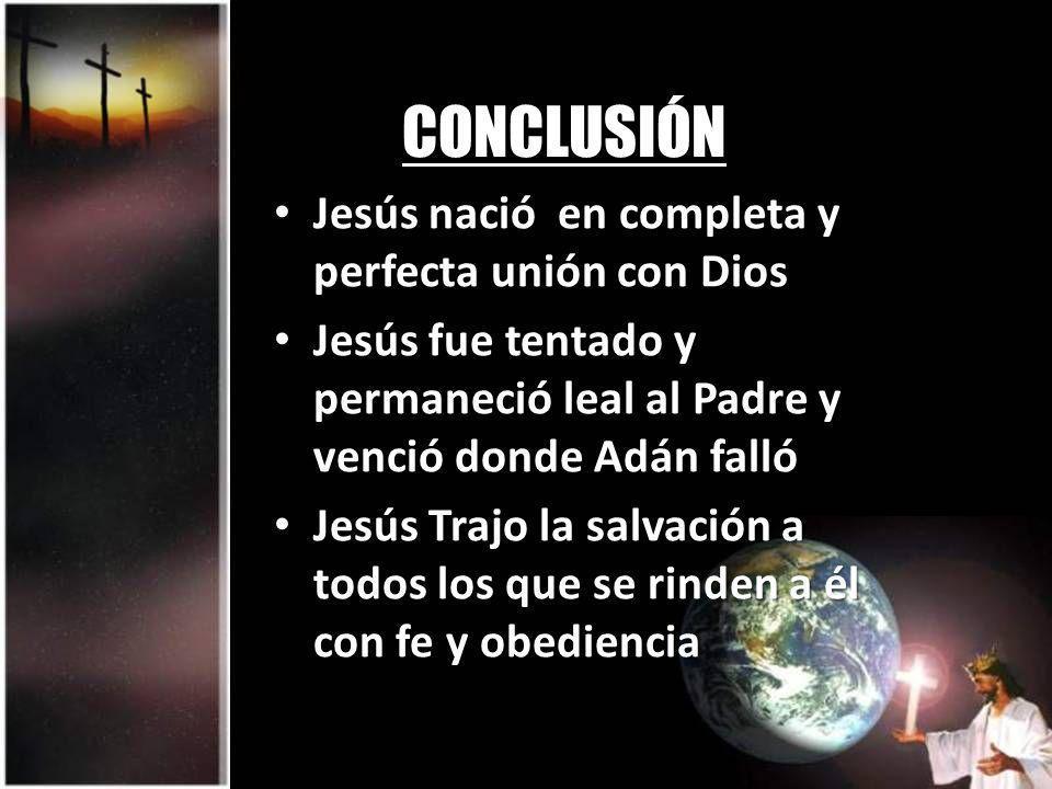 CONCLUSIÓN Jesús nació en completa y perfecta unión con Dios Jesús nació en completa y perfecta unión con Dios Jesús fue tentado y permaneció leal al