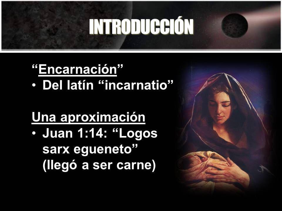 INTRODUCCIÓN Encarnación Del latín incarnatio Una aproximación Juan 1:14: Logos sarx egueneto (llegó a ser carne)