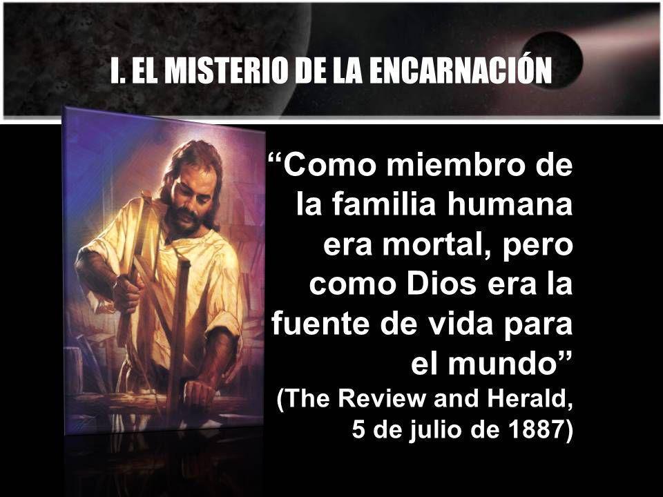 I. EL MISTERIO DE LA ENCARNACIÓN Como miembro de la familia humana era mortal, pero como Dios era la fuente de vida para el mundo (The Review and Hera