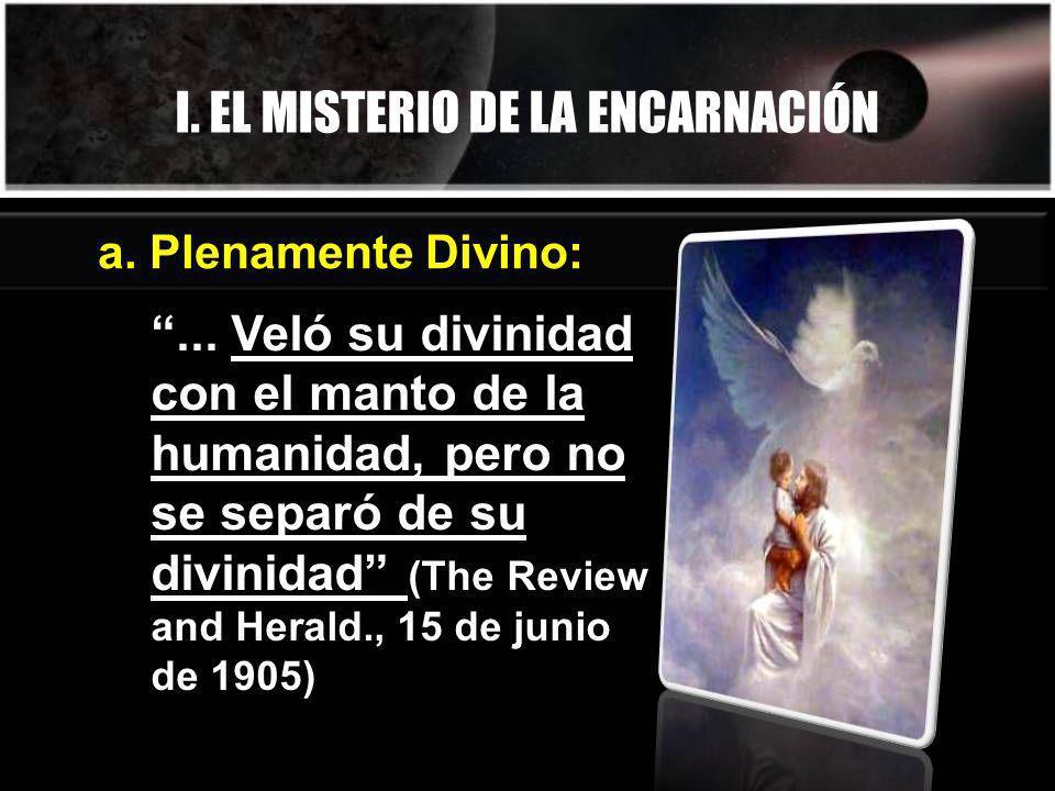 I. EL MISTERIO DE LA ENCARNACIÓN... Veló su divinidad con el manto de la humanidad, pero no se separó de su divinidad (The Review and Herald., 15 de j