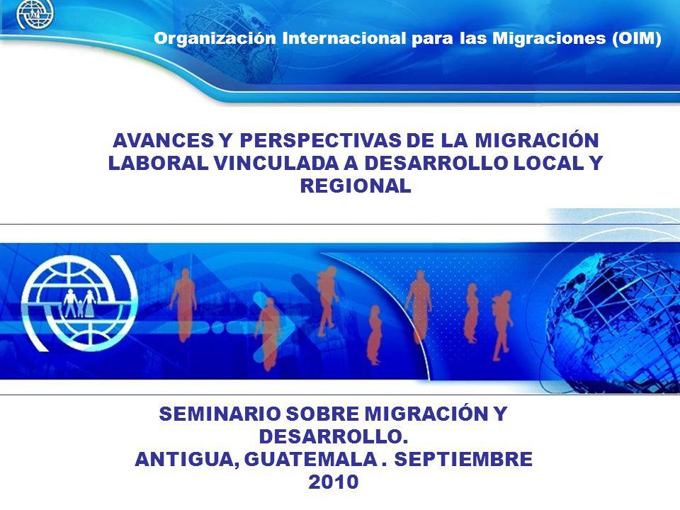 1 Organización Internacional para las Migraciones (OIM) AVANCES Y PERSPECTIVAS DE LA MIGRACIÓN LABORAL VINCULADA A DESARROLLO LOCAL Y REGIONAL SEMINAR