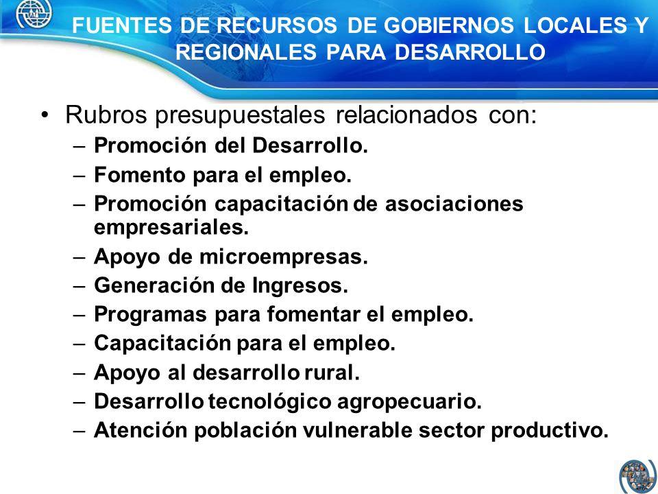 FUENTES DE RECURSOS DE GOBIERNOS LOCALES Y REGIONALES PARA DESARROLLO Rubros presupuestales relacionados con: –Promoción del Desarrollo. –Fomento para