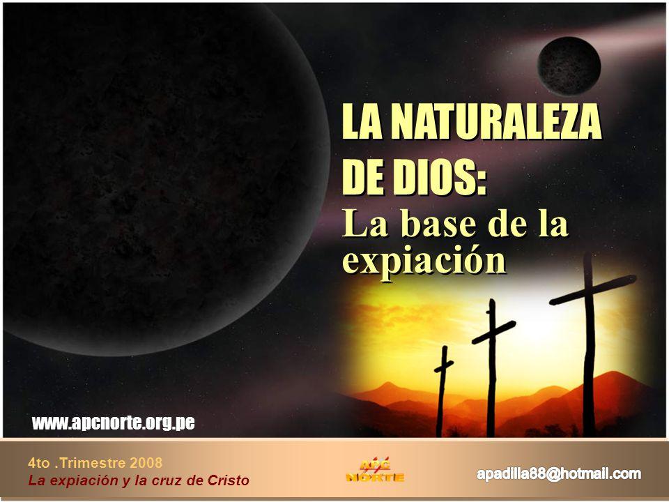 LA NATURALEZA DE DIOS: La base de la expiación LA NATURALEZA DE DIOS: La base de la expiación 4to.Trimestre 2008 La expiación y la cruz de Cristo www.