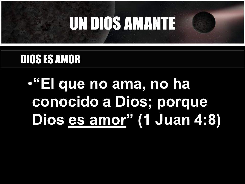 UN DIOS AMANTE El que no ama, no ha conocido a Dios; porque Dios es amor (1 Juan 4:8) DIOS ES AMOR
