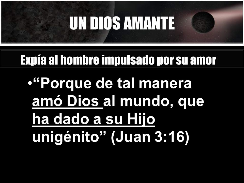 UN DIOS AMANTE Porque de tal manera amó Dios al mundo, que ha dado a su Hijo unigénito (Juan 3:16) Expía al hombre impulsado por su amor