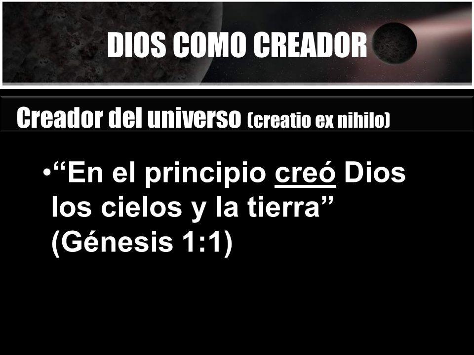 DIOS COMO CREADOR En el principio creó Dios los cielos y la tierra (Génesis 1:1) Creador del universo (creatio ex nihilo)