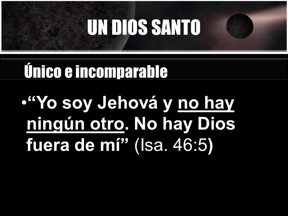 UN DIOS SANTO Único e incomparable Yo soy Jehová y no hay ningún otro. No hay Dios fuera de mí (Isa. 46:5)