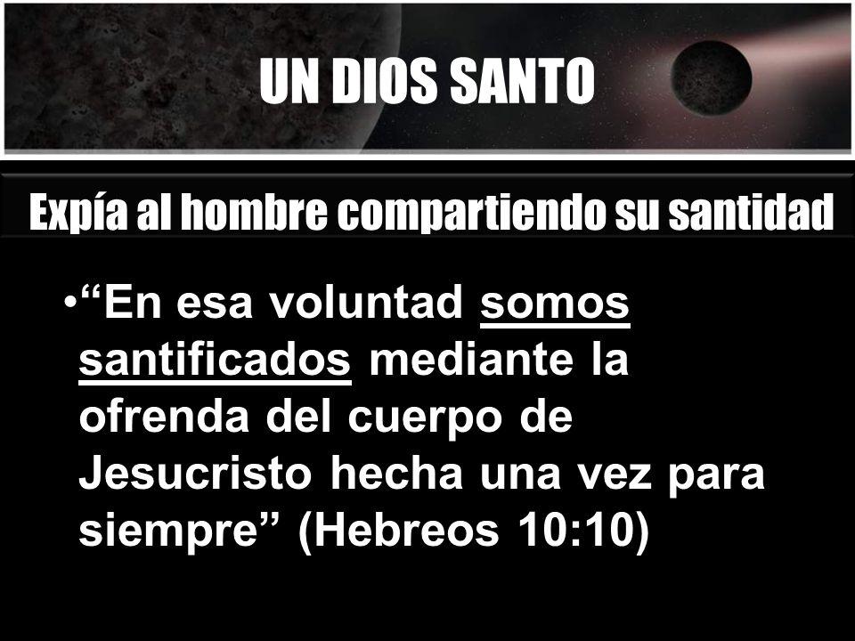 UN DIOS SANTO Expía al hombre compartiendo su santidad En esa voluntad somos santificados mediante la ofrenda del cuerpo de Jesucristo hecha una vez p