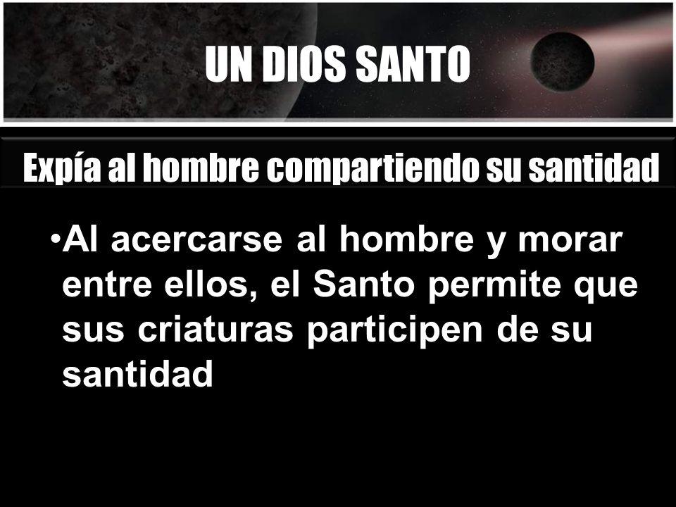 UN DIOS SANTO Expía al hombre compartiendo su santidad Al acercarse al hombre y morar entre ellos, el Santo permite que sus criaturas participen de su