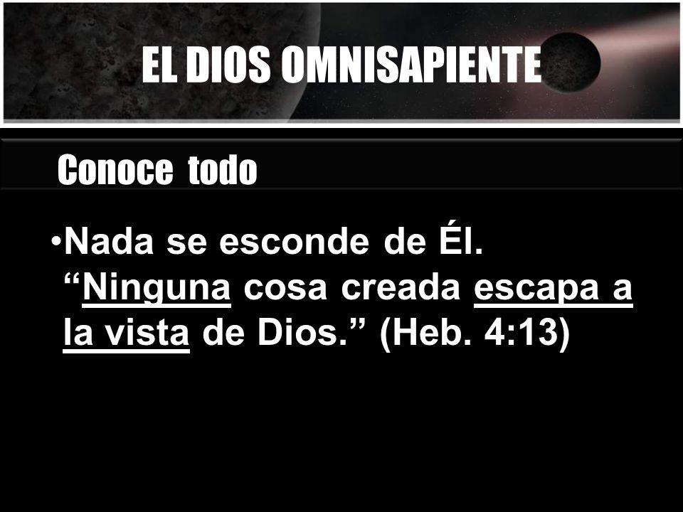 EL DIOS OMNISAPIENTE Conoce todo Nada se esconde de Él.Ninguna cosa creada escapa a la vista de Dios. (Heb. 4:13)