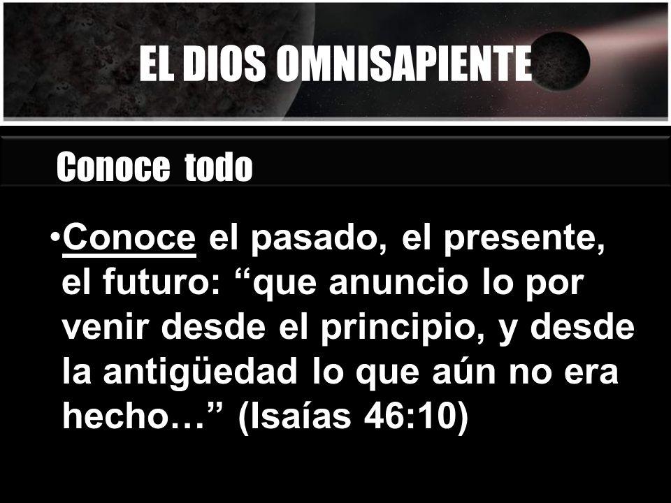 EL DIOS OMNISAPIENTE Conoce todo Conoce el pasado, el presente, el futuro: que anuncio lo por venir desde el principio, y desde la antigüedad lo que a