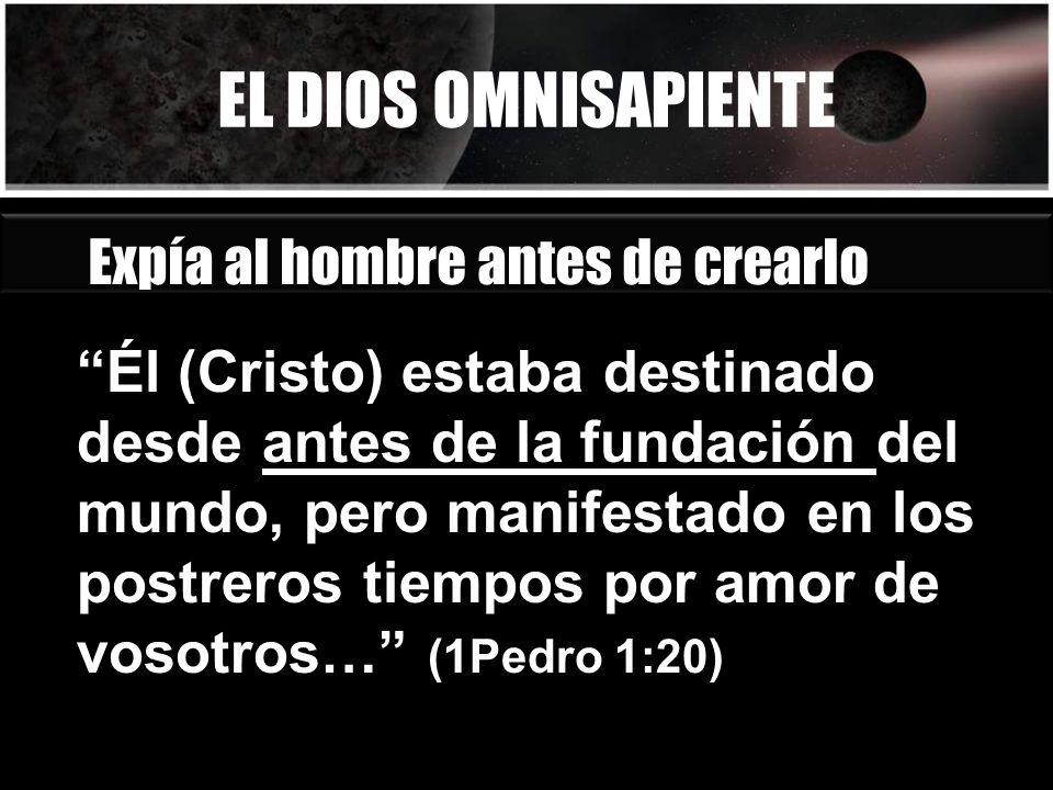 EL DIOS OMNISAPIENTE Expía al hombre antes de crearlo Él (Cristo) estaba destinado desde antes de la fundación del mundo, pero manifestado en los post