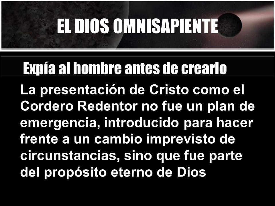 EL DIOS OMNISAPIENTE Expía al hombre antes de crearlo La presentación de Cristo como el Cordero Redentor no fue un plan de emergencia, introducido par