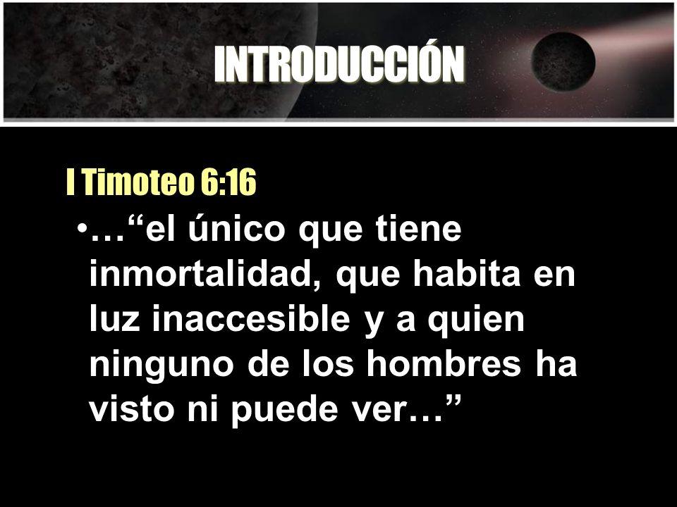 INTRODUCCIÓN …el único que tiene inmortalidad, que habita en luz inaccesible y a quien ninguno de los hombres ha visto ni puede ver… I Timoteo 6:16