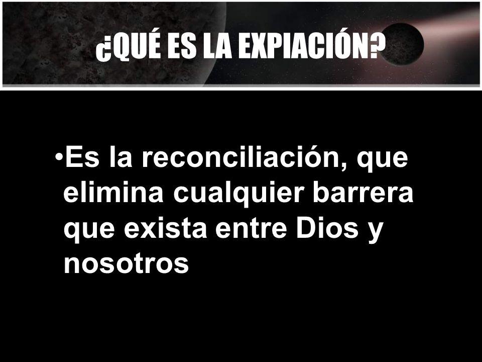 ¿QUÉ ES LA EXPIACIÓN? Es la reconciliación, que elimina cualquier barrera que exista entre Dios y nosotros