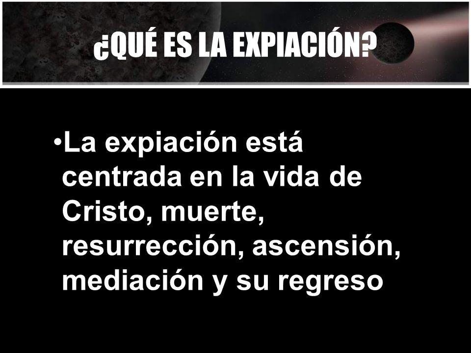 ¿QUÉ ES LA EXPIACIÓN? La expiación está centrada en la vida de Cristo, muerte, resurrección, ascensión, mediación y su regreso