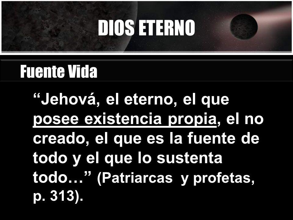 DIOS ETERNO Jehová, el eterno, el que posee existencia propia, el no creado, el que es la fuente de todo y el que lo sustenta todo… (Patriarcas y prof