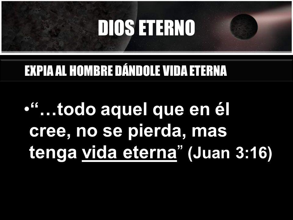 DIOS ETERNO …todo aquel que en él cree, no se pierda, mas tenga vida eterna (Juan 3:16) EXPIA AL HOMBRE DÁNDOLE VIDA ETERNA