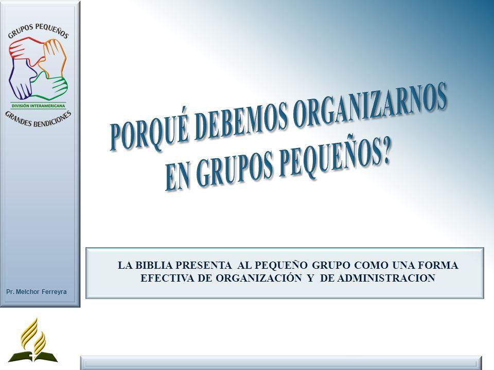 Pr. Melchor Ferreyra LA BIBLIA PRESENTA AL PEQUEÑO GRUPO COMO UNA FORMA EFECTIVA DE ORGANIZACIÓN Y DE ADMINISTRACION