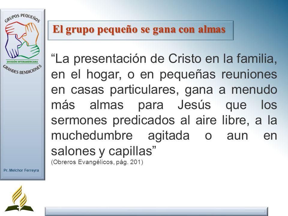 Pr. Melchor Ferreyra La presentación de Cristo en la familia, en el hogar, o en pequeñas reuniones en casas particulares, gana a menudo más almas para