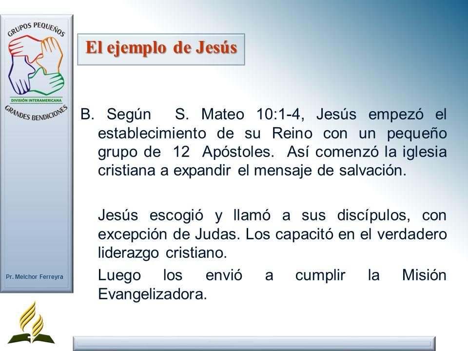 Pr. Melchor Ferreyra El ejemplo de Jesús B. Según S. Mateo 10:1-4, Jesús empezó el establecimiento de su Reino con un pequeño grupo de 12 Apóstoles. A