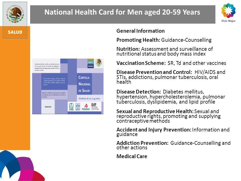 National Health Card for Men aged 20-59 Years General Information Promoting Health: Guidance-Counselling Nutrition: Assessment and surveillance of nutritional status and body mass index Vaccination Scheme: SR, Td and other vaccines Disease Prevention and Control: HIV/AIDS and STIs, addictions, pulmonar tuberculosis, oral health Disease Detection: Diabetes mellitus, hypertension, hypercholesterolemia, pulmonar tuberculosis, dyslipidemia, and lipid profile Sexual and Reproductive Health: Sexual and reproductive rights, promoting and supplying contraceptive methods Accident and Injury Prevention: Information and guidance Addiction Prevention: Guidance-Counselling and other actions Medical Care