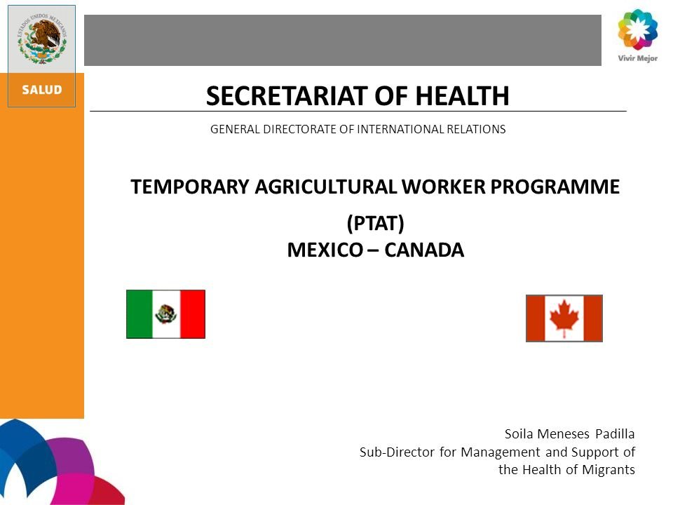 SECRETARIAT OF HEALTH GENERAL DIRECTORATE OF INTERNATIONAL RELATIONS TEMPORARY AGRICULTURAL WORKER PROGRAMME (PTAT) MEXICO – CANADA Soila Meneses Padilla Sub-Director for Management and Support of the Health of Migrants