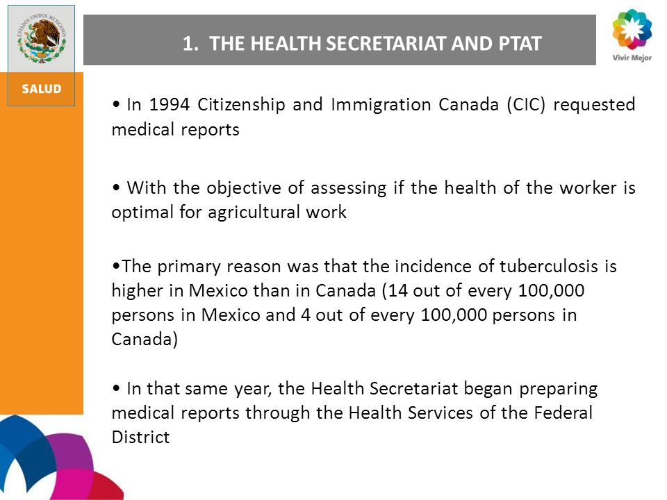 In 1994 Citizenship and Immigration Canada (CIC) requested medical reports With the objective of assessing if the health of the worker is optimal for agricultural work The primary reason was that the incidence of tuberculosis is higher in Mexico than in Canada (14 out of every 100,000 persons in Mexico and 4 out of every 100,000 persons in Canada) In that same year, the Health Secretariat began preparing medical reports through the Health Services of the Federal District 1.