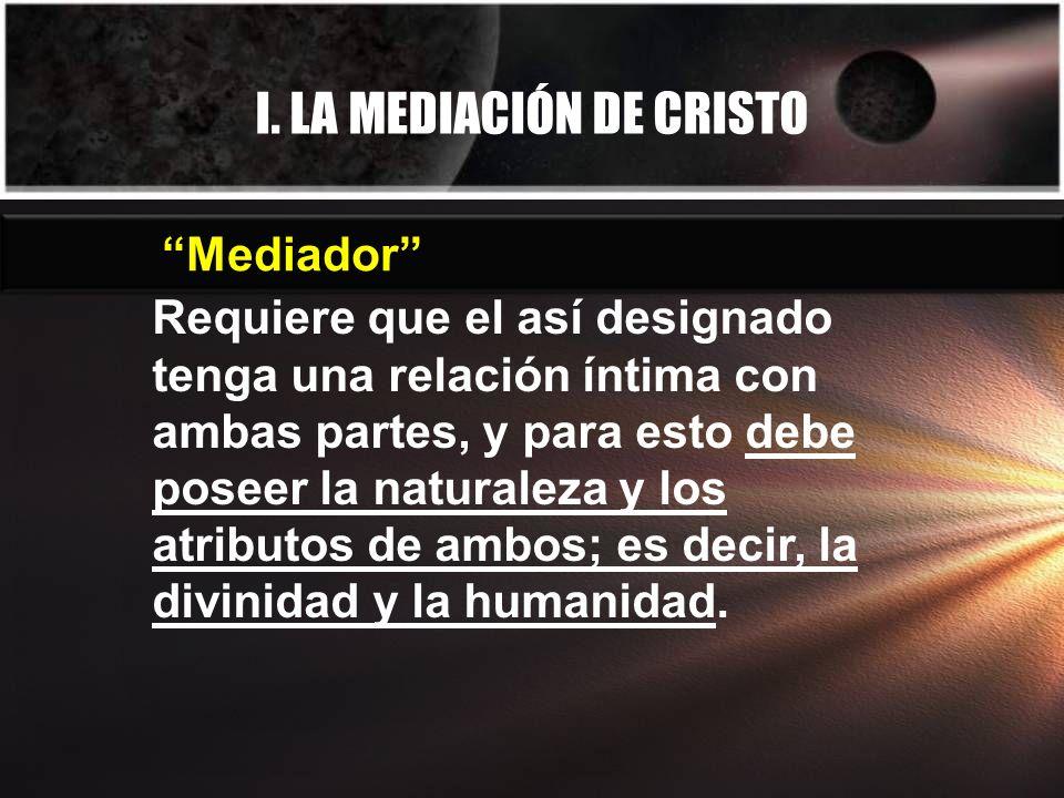 I. LA MEDIACIÓN DE CRISTO Requiere que el así designado tenga una relación íntima con ambas partes, y para esto debe poseer la naturaleza y los atribu