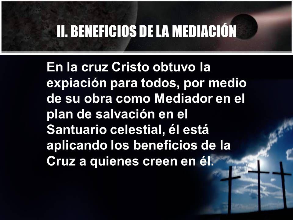 II. BENEFICIOS DE LA MEDIACIÓN En la cruz Cristo obtuvo la expiación para todos, por medio de su obra como Mediador en el plan de salvación en el Sant