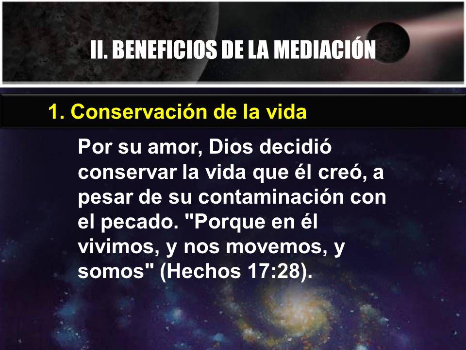 II. BENEFICIOS DE LA MEDIACIÓN Por su amor, Dios decidió conservar la vida que él creó, a pesar de su contaminación con el pecado.