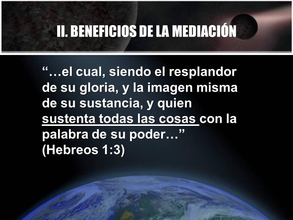 II. BENEFICIOS DE LA MEDIACIÓN …el cual, siendo el resplandor de su gloria, y la imagen misma de su sustancia, y quien sustenta todas las cosas con la
