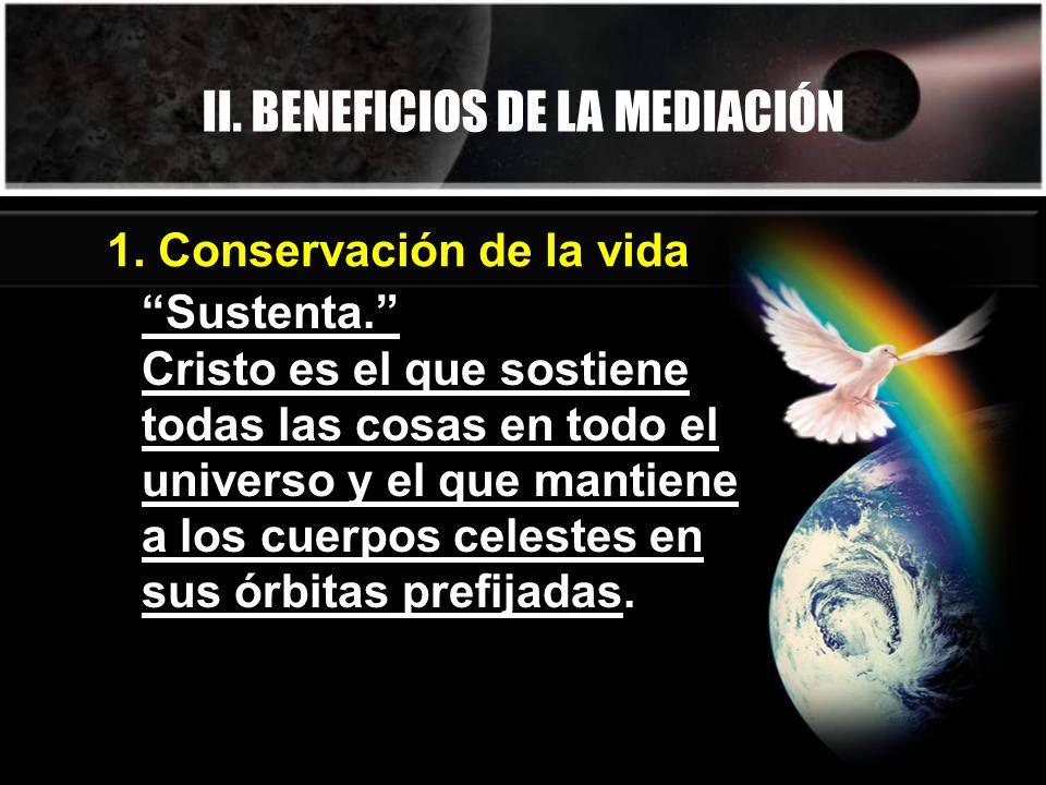 II. BENEFICIOS DE LA MEDIACIÓN 1. Conservación de la vida Sustenta. Cristo es el que sostiene todas las cosas en todo el universo y el que mantiene a