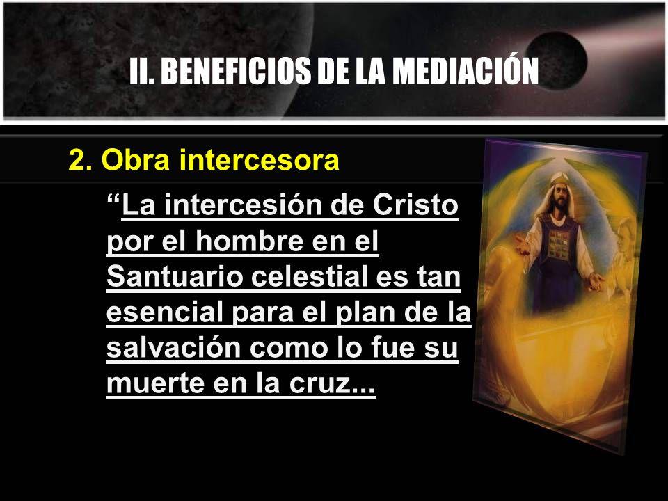 II. BENEFICIOS DE LA MEDIACIÓN La intercesión de Cristo por el hombre en el Santuario celestial es tan esencial para el plan de la salvación como lo f
