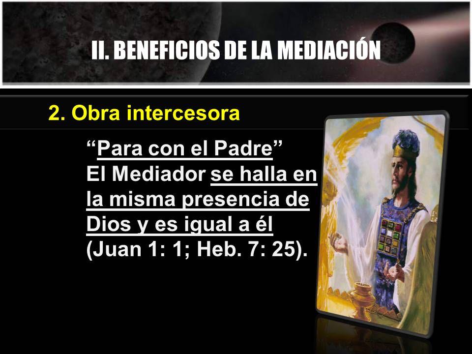 II. BENEFICIOS DE LA MEDIACIÓN Para con el Padre El Mediador se halla en la misma presencia de Dios y es igual a él (Juan 1: 1; Heb. 7: 25). 2. Obra i