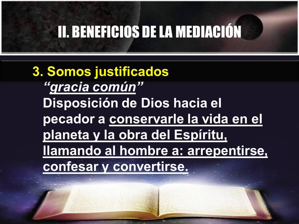II. BENEFICIOS DE LA MEDIACIÓN 3. Somos justificados gracia común Disposición de Dios hacia el pecador a conservarle la vida en el planeta y la obra d