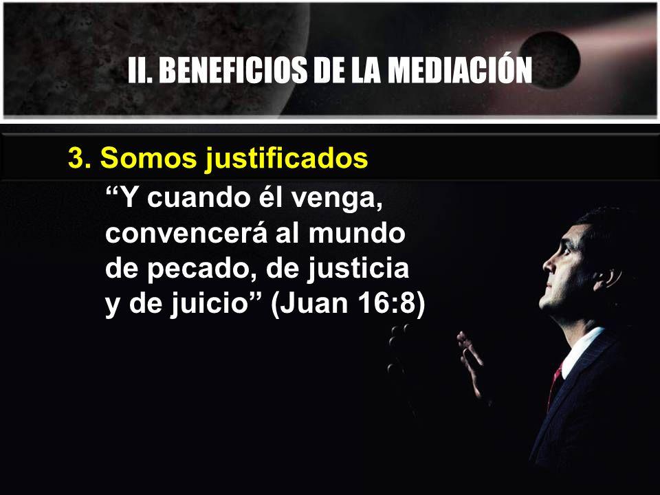 II. BENEFICIOS DE LA MEDIACIÓN Y cuando él venga, convencerá al mundo de pecado, de justicia y de juicio (Juan 16:8) 3. Somos justificados