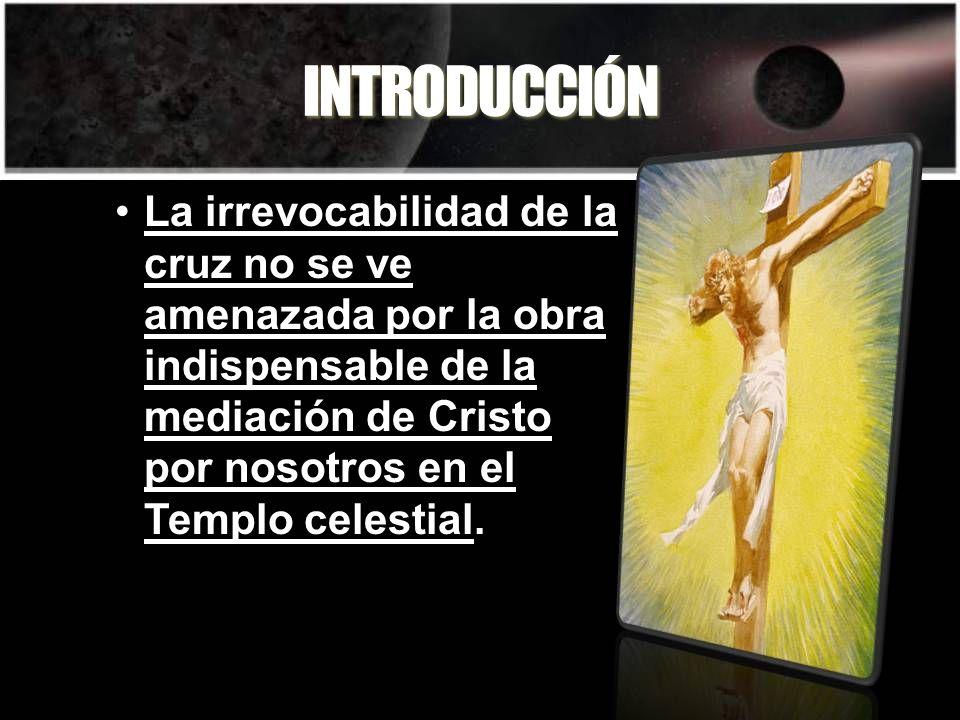 INTRODUCCIÓN La irrevocabilidad de la cruz no se ve amenazada por la obra indispensable de la mediación de Cristo por nosotros en el Templo celestial.