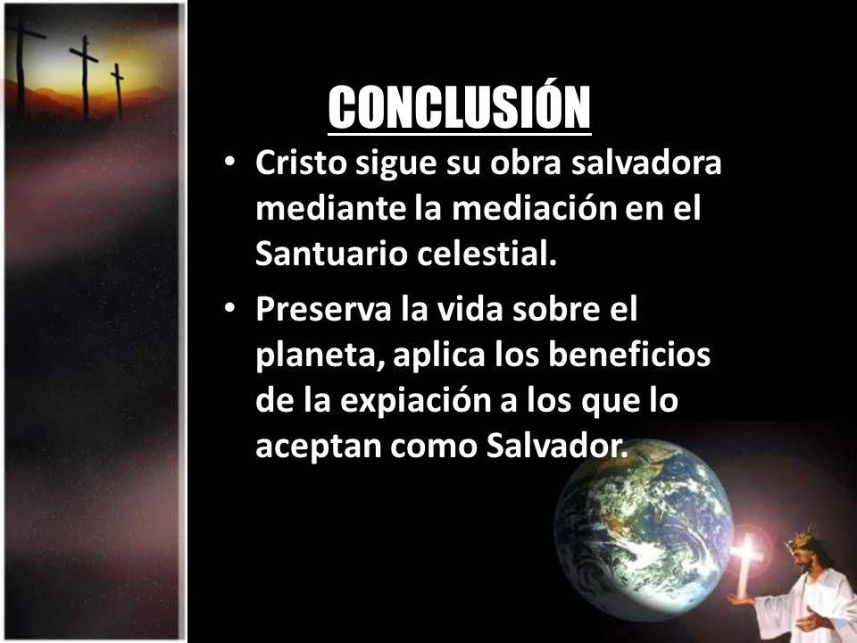 CONCLUSIÓN Cristo sigue su obra salvadora mediante la mediación en el Santuario celestial. Preserva la vida sobre el planeta, aplica los beneficios de