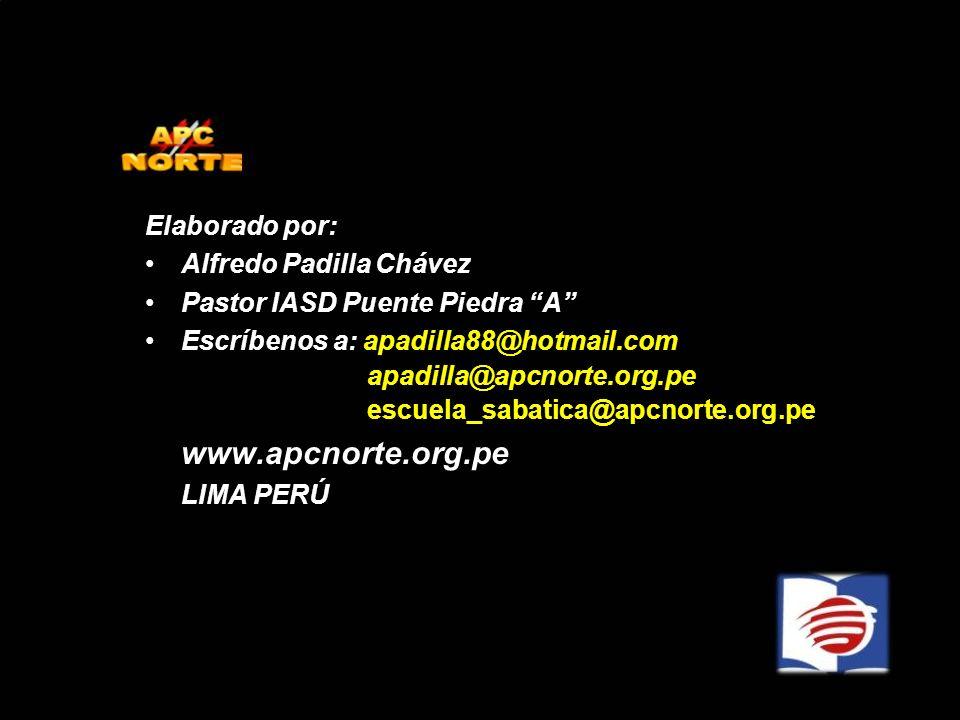 Elaborado por: Alfredo Padilla Chávez Pastor IASD Puente Piedra A Escríbenos a: apadilla88@hotmail.com apadilla@apcnorte.org.pe escuela_sabatica@apcno