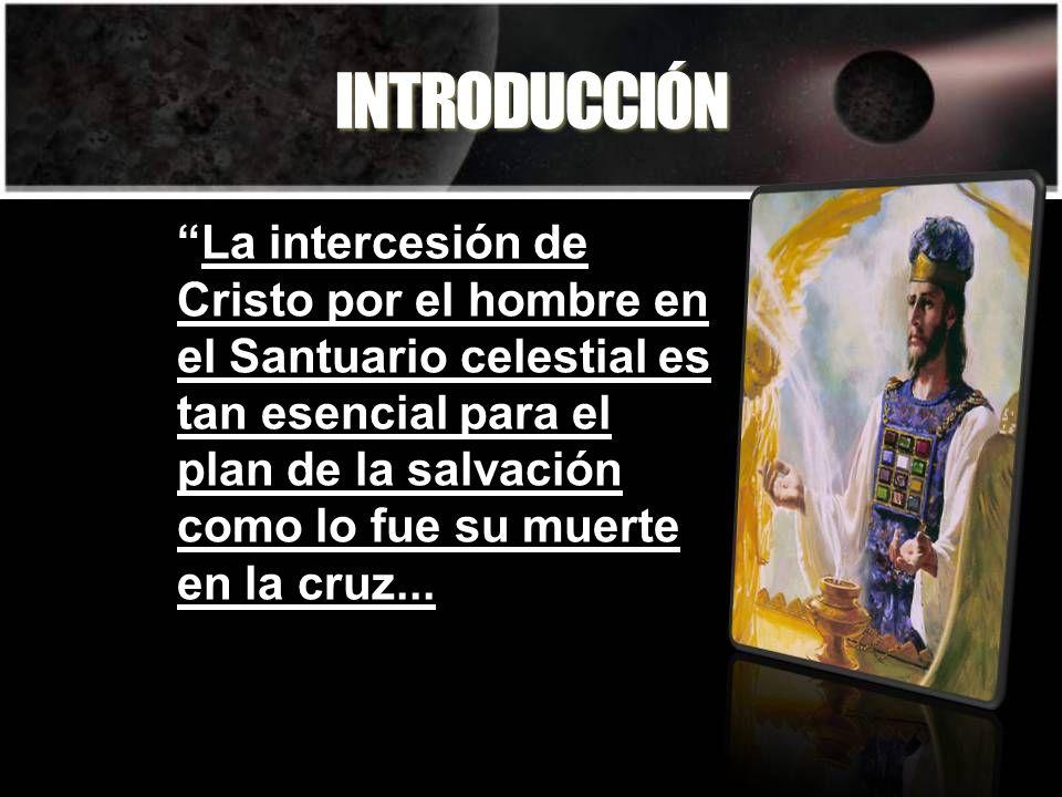 INTRODUCCIÓN La intercesión de Cristo por el hombre en el Santuario celestial es tan esencial para el plan de la salvación como lo fue su muerte en la