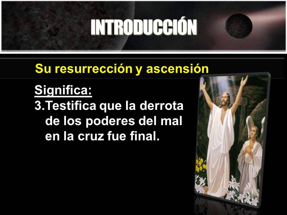 INTRODUCCIÓN Significa: 3.Testifica que la derrota de los poderes del mal en la cruz fue final. Su resurrección y ascensión