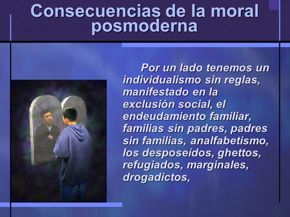 Consecuencias de la moral posmoderna Por un lado tenemos un individualismo sin reglas, manifestado en la exclusión social, el endeudamiento familiar, familias sin padres, padres sin familias, analfabetismo, los desposeídos, ghettos, refugiados, marginales, drogadictos,